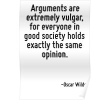 Arguments are extremely vulgar, for everyone in good society holds exactly the same opinion. Poster