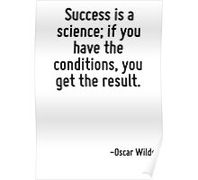 Success is a science; if you have the conditions, you get the result. Poster