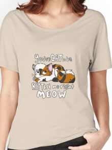 You've CAT to be KITTEN me right MEOW - Calico Women's Relaxed Fit T-Shirt