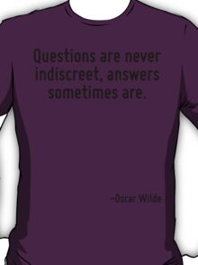 Questions are never indiscreet, answers sometimes are. T-Shirt