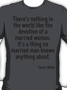 There's nothing in the world like the devotion of a married woman. It's a thing no married man knows anything about. T-Shirt