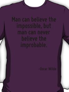Man can believe the impossible, but man can never believe the improbable. T-Shirt