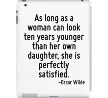 As long as a woman can look ten years younger than her own daughter, she is perfectly satisfied. iPad Case/Skin
