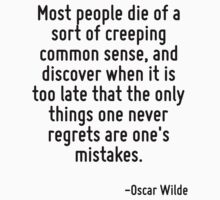 Most people die of a sort of creeping common sense, and discover when it is too late that the only things one never regrets are one's mistakes. by Quotr