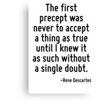 The first precept was never to accept a thing as true until I knew it as such without a single doubt. Canvas Print