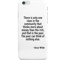 There is only one class in the community that thinks more about money than the rich, and that is the poor. The poor can think of nothing else. iPhone Case/Skin