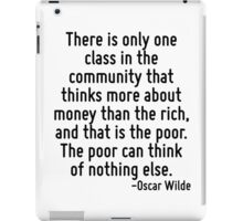 There is only one class in the community that thinks more about money than the rich, and that is the poor. The poor can think of nothing else. iPad Case/Skin
