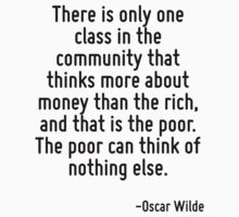 There is only one class in the community that thinks more about money than the rich, and that is the poor. The poor can think of nothing else. by Quotr