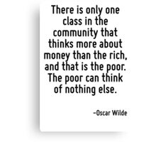 There is only one class in the community that thinks more about money than the rich, and that is the poor. The poor can think of nothing else. Canvas Print