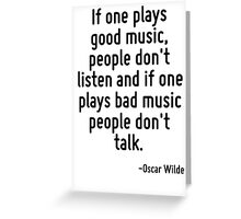 If one plays good music, people don't listen and if one plays bad music people don't talk. Greeting Card