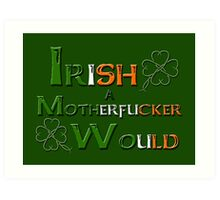 Irish A Motherfucker Would Art Print