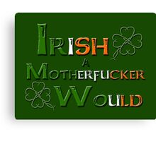 Irish A Motherfucker Would Canvas Print