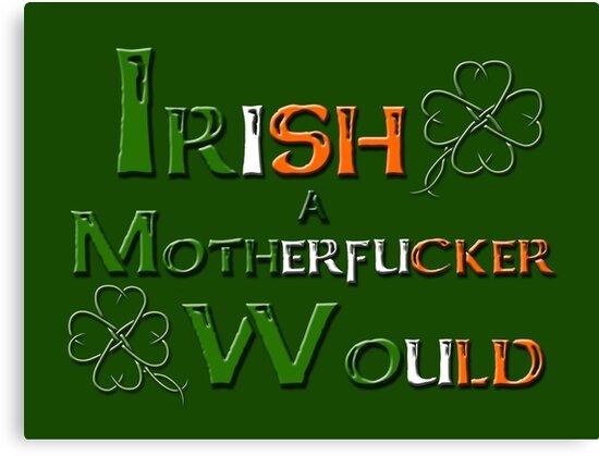 Irish A Motherfucker Would by MadManHolleran