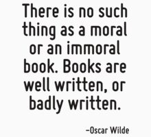 There is no such thing as a moral or an immoral book. Books are well written, or badly written. by Quotr