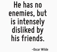 He has no enemies, but is intensely disliked by his friends. by Quotr