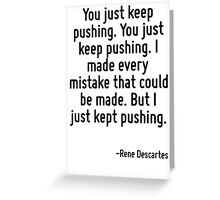 You just keep pushing. You just keep pushing. I made every mistake that could be made. But I just kept pushing. Greeting Card