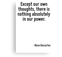 Except our own thoughts, there is nothing absolutely in our power. Canvas Print