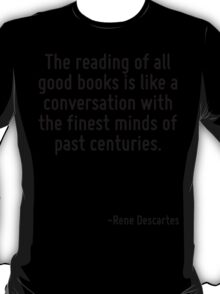 The reading of all good books is like a conversation with the finest minds of past centuries. T-Shirt