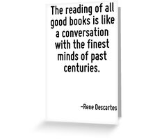 The reading of all good books is like a conversation with the finest minds of past centuries. Greeting Card