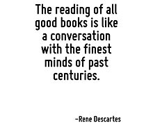 The reading of all good books is like a conversation with the finest minds of past centuries. Photographic Print
