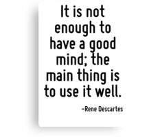 It is not enough to have a good mind; the main thing is to use it well. Canvas Print