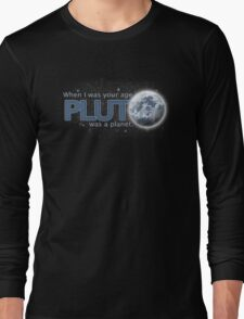 When I was your age - Pluto was a planet Long Sleeve T-Shirt