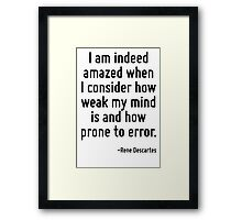 I am indeed amazed when I consider how weak my mind is and how prone to error. Framed Print
