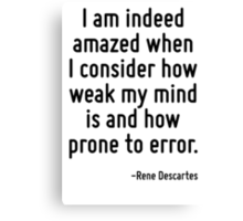 I am indeed amazed when I consider how weak my mind is and how prone to error. Canvas Print
