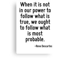 When it is not in our power to follow what is true, we ought to follow what is most probable. Canvas Print