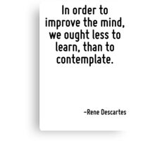 In order to improve the mind, we ought less to learn, than to contemplate. Canvas Print