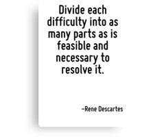 Divide each difficulty into as many parts as is feasible and necessary to resolve it. Canvas Print