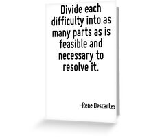 Divide each difficulty into as many parts as is feasible and necessary to resolve it. Greeting Card