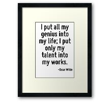 I put all my genius into my life; I put only my talent into my works. Framed Print