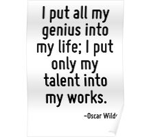 I put all my genius into my life; I put only my talent into my works. Poster