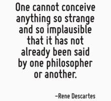 One cannot conceive anything so strange and so implausible that it has not already been said by one philosopher or another. by Quotr