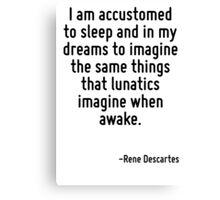 I am accustomed to sleep and in my dreams to imagine the same things that lunatics imagine when awake. Canvas Print
