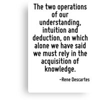 The two operations of our understanding, intuition and deduction, on which alone we have said we must rely in the acquisition of knowledge. Canvas Print