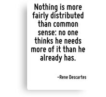 Nothing is more fairly distributed than common sense: no one thinks he needs more of it than he already has. Canvas Print