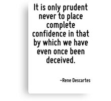 It is only prudent never to place complete confidence in that by which we have even once been deceived. Canvas Print