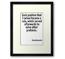 Each problem that I solved became a rule, which served afterwards to solve other problems. Framed Print