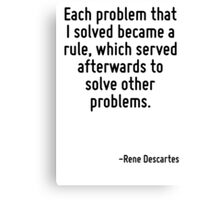 Each problem that I solved became a rule, which served afterwards to solve other problems. Canvas Print