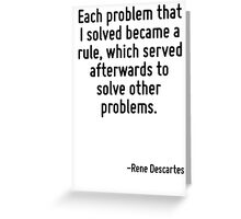 Each problem that I solved became a rule, which served afterwards to solve other problems. Greeting Card