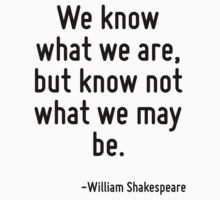 We know what we are, but know not what we may be. by Quotr