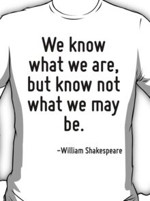 We know what we are, but know not what we may be. T-Shirt