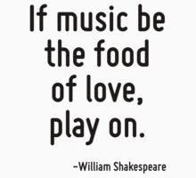 If music be the food of love, play on. by Quotr