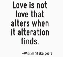 Love is not love that alters when it alteration finds. by Quotr