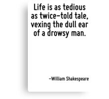 Life is as tedious as twice-told tale, vexing the dull ear of a drowsy man. Canvas Print