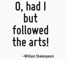 O, had I but followed the arts! by Quotr