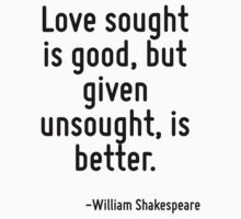 Love sought is good, but given unsought, is better. by Quotr