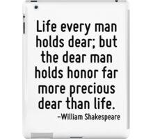 Life every man holds dear; but the dear man holds honor far more precious dear than life. iPad Case/Skin